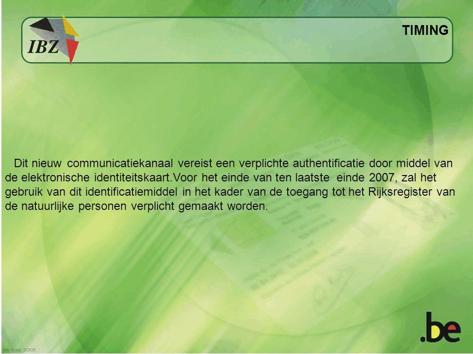TIMING Dit nieuw communicatiekanaal vereist een verplichte authentificatie door middel van de elektronische identiteitskaart.Voor het einde van ten laatste einde 2007, zal het gebruik van dit identificatiemiddel in het kader van de toegang tot het Rijksregister van de natuurlijke personen verplicht gemaakt worden.