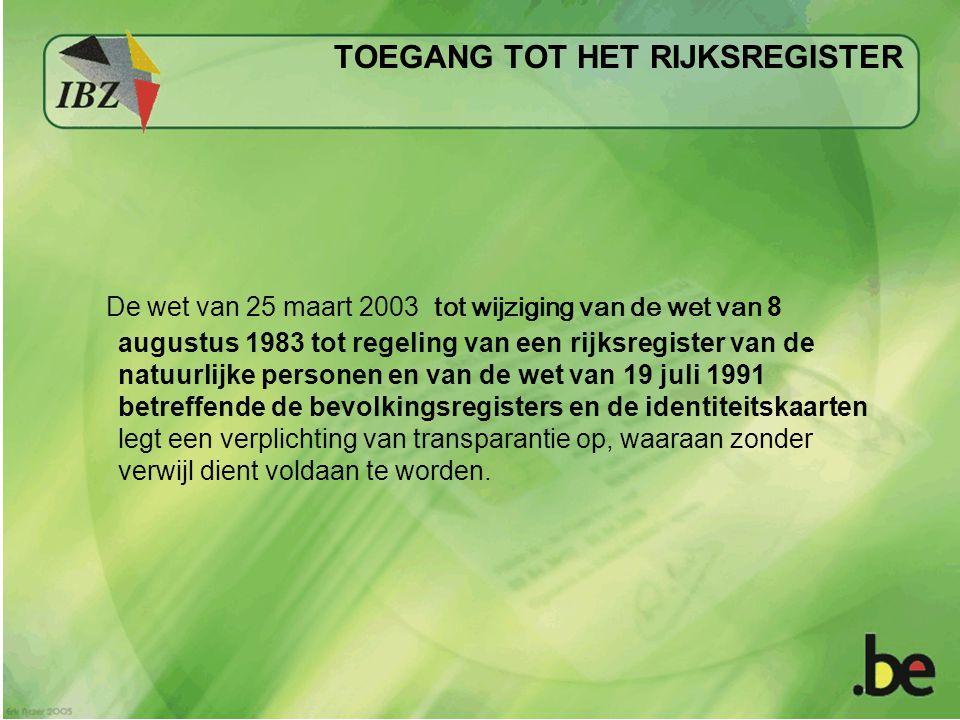 TOEGANG TOT HET RIJKSREGISTER De wet van 25 maart 2003 tot wijziging van de wet van 8 augustus 1983 tot regeling van een rijksregister van de natuurlijke personen en van de wet van 19 juli 1991 betreffende de bevolkingsregisters en de identiteitskaarten legt een verplichting van transparantie op, waaraan zonder verwijl dient voldaan te worden.