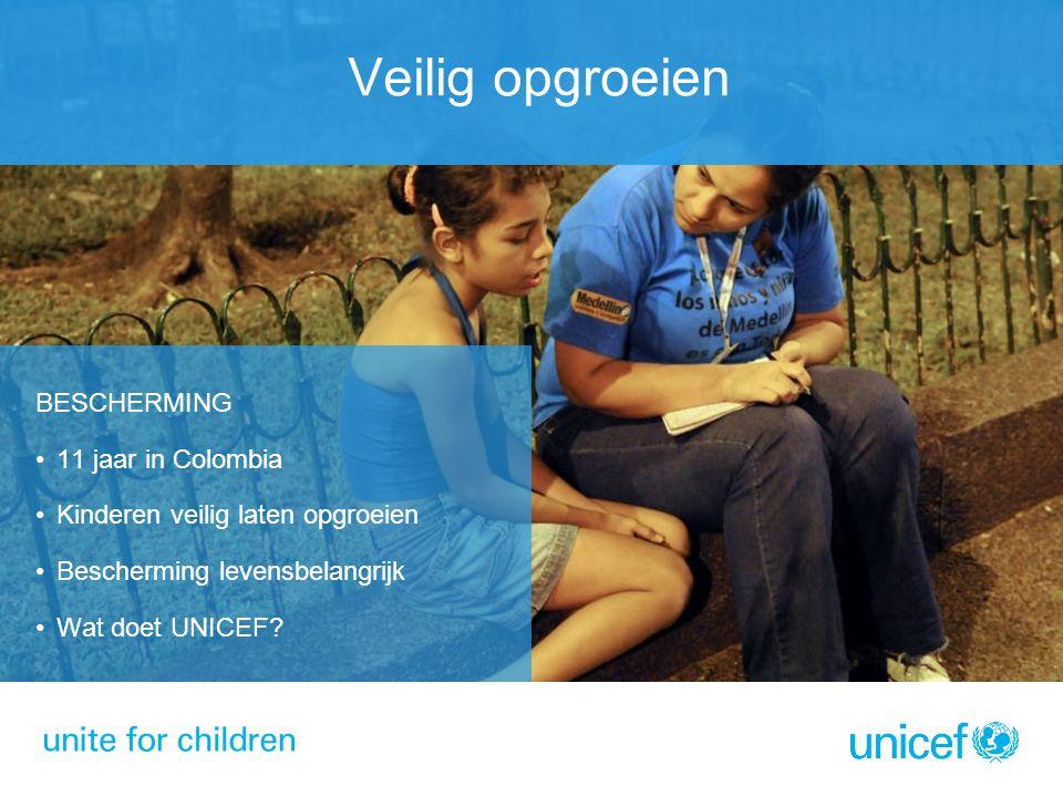 BESCHERMING 11 jaar in Colombia Kinderen veilig laten opgroeien Bescherming levensbelangrijk Wat doet UNICEF? Veilig opgroeien