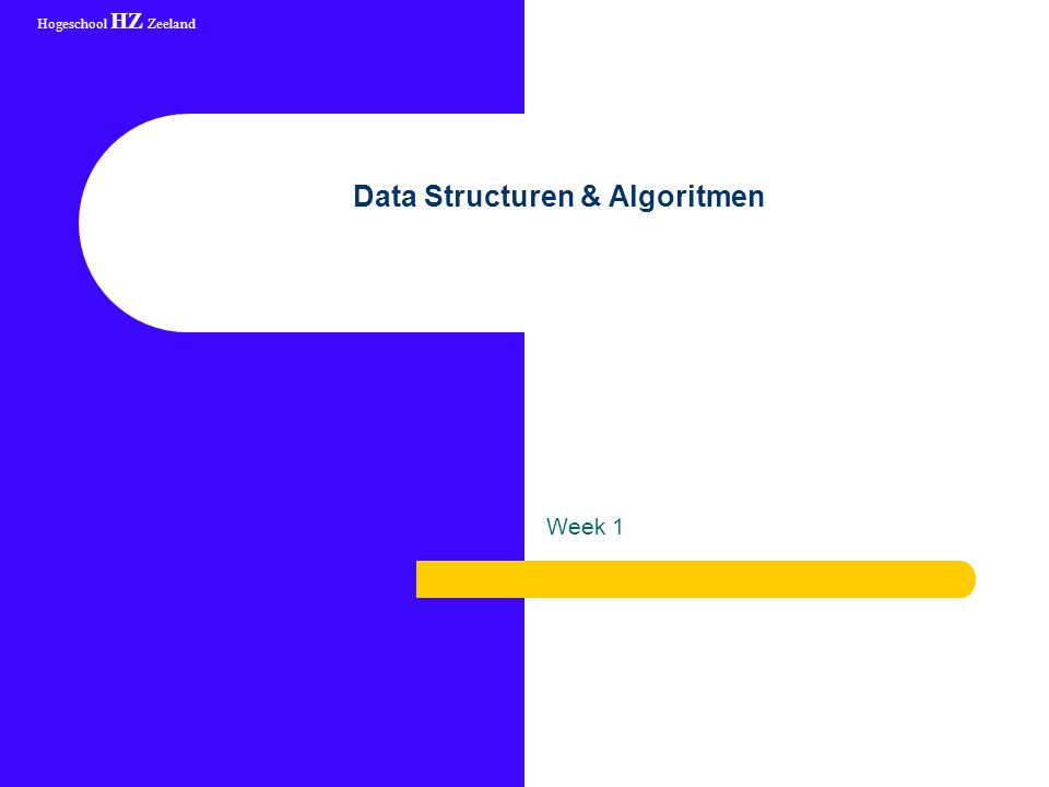 Hogeschool HZ Zeeland 19 augustus 2003augustus 2003 Data Structuren & Algoritmen Week 1