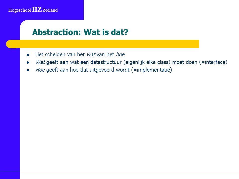 Hogeschool HZ Zeeland Abstraction: Wat is dat? Het scheiden van het wat van het hoe Wat geeft aan wat een datastructuur (eigenlijk elke class) moet do