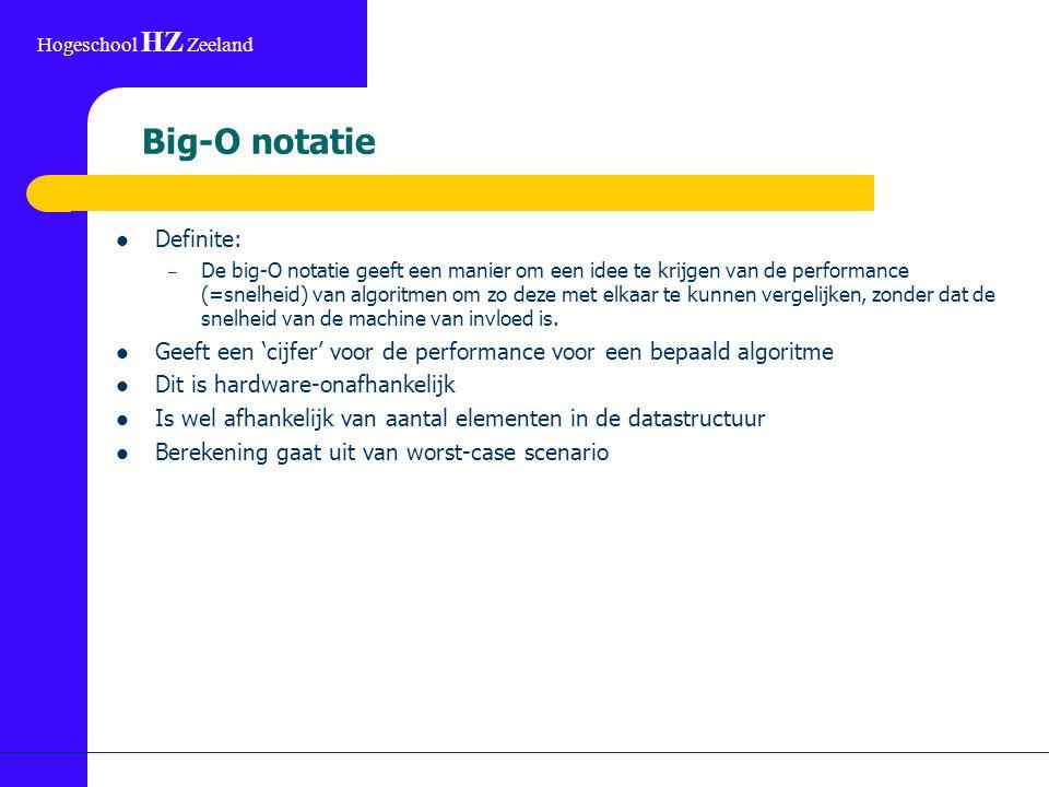 Hogeschool HZ Zeeland Big-O notatie Definite: – De big-O notatie geeft een manier om een idee te krijgen van de performance (=snelheid) van algoritmen om zo deze met elkaar te kunnen vergelijken, zonder dat de snelheid van de machine van invloed is.