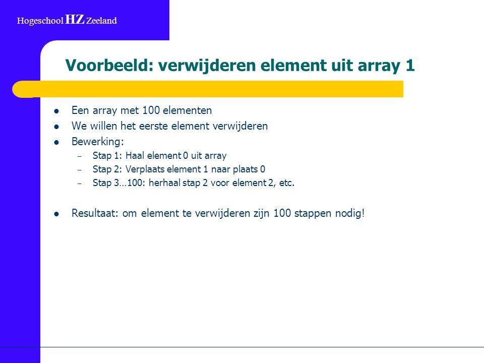 Hogeschool HZ Zeeland Voorbeeld: verwijderen element uit array 1 Een array met 100 elementen We willen het eerste element verwijderen Bewerking: – Stap 1: Haal element 0 uit array – Stap 2: Verplaats element 1 naar plaats 0 – Stap 3…100: herhaal stap 2 voor element 2, etc.