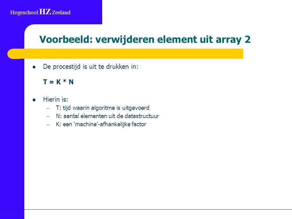 Hogeschool HZ Zeeland Voorbeeld: verwijderen element uit array 2 De procestijd is uit te drukken in: T = K * N Hierin is: – T: tijd waarin algoritme is uitgevoerd – N: aantal elementen uit de datastructuur – K: een 'machine'-afhankelijke factor