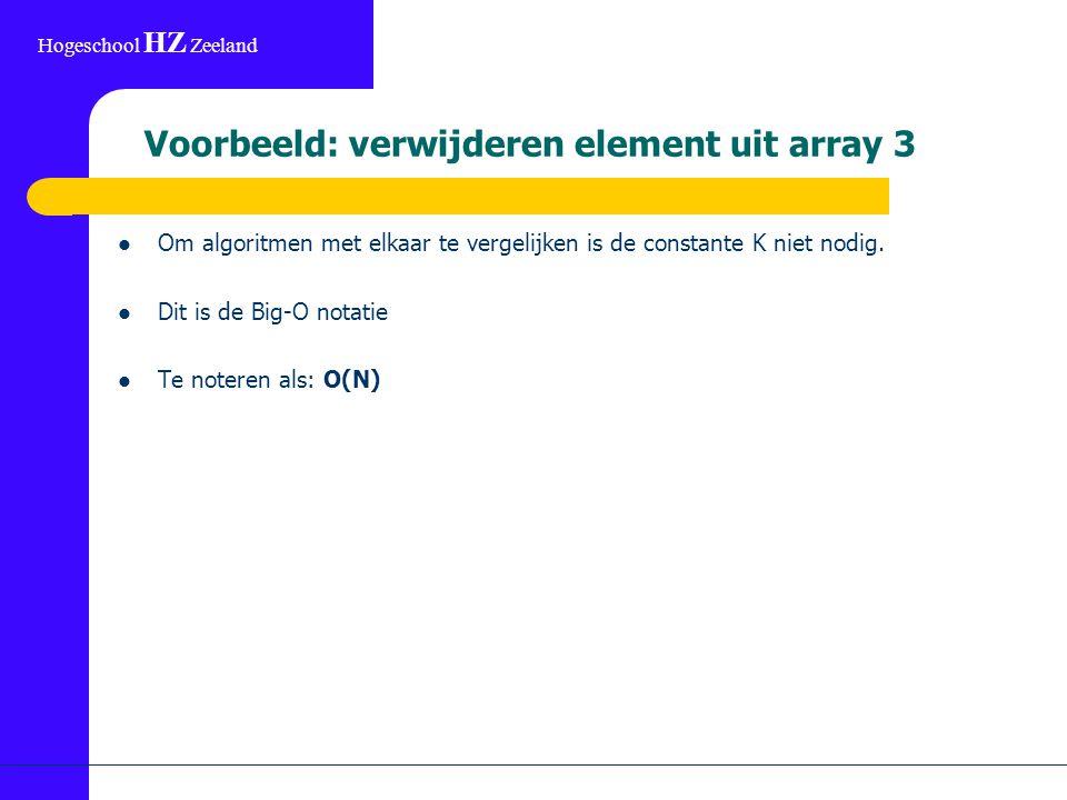 Hogeschool HZ Zeeland Voorbeeld: verwijderen element uit array 3 Om algoritmen met elkaar te vergelijken is de constante K niet nodig.