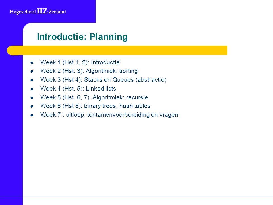 Hogeschool HZ Zeeland Introductie: Planning Week 1 (Hst 1, 2): Introductie Week 2 (Hst. 3): Algoritmiek: sorting Week 3 (Hst 4): Stacks en Queues (abs