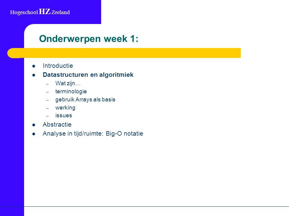 Hogeschool HZ Zeeland Onderwerpen week 1: Introductie Datastructuren en algoritmiek – Wat zijn… – terminologie – gebruik Arrays als basis – werking – issues Abstractie Analyse in tijd/ruimte: Big-O notatie