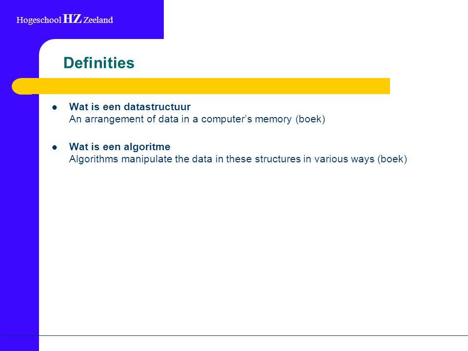 Hogeschool HZ Zeeland Definities Wat is een datastructuur An arrangement of data in a computer's memory (boek) Wat is een algoritme Algorithms manipul