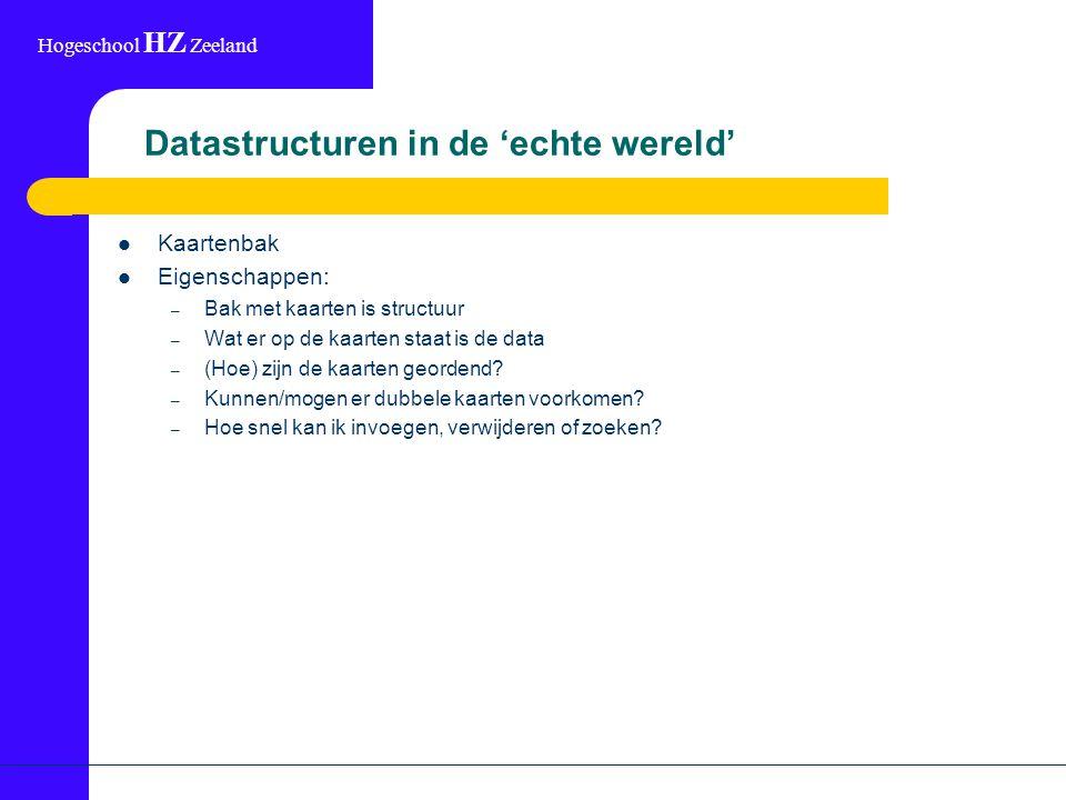 Hogeschool HZ Zeeland Datastructuren in de 'echte wereld' Kaartenbak Eigenschappen: – Bak met kaarten is structuur – Wat er op de kaarten staat is de data – (Hoe) zijn de kaarten geordend.