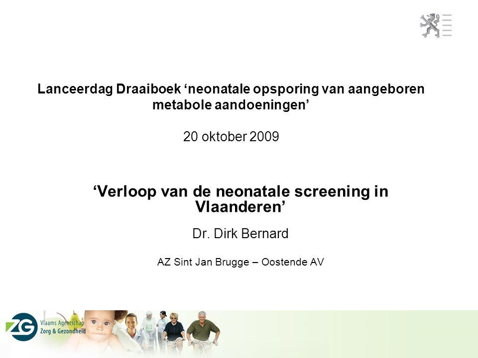 Lanceerdag Draaiboek 'neonatale opsporing van aangeboren metabole aandoeningen' 20 oktober 2009 'Verloop van de neonatale screening in Vlaanderen' Dr.