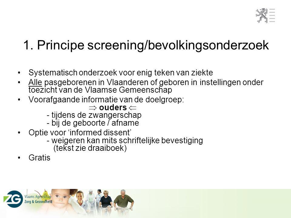 1. Principe screening/bevolkingsonderzoek Systematisch onderzoek voor enig teken van ziekte Alle pasgeborenen in Vlaanderen of geboren in instellingen