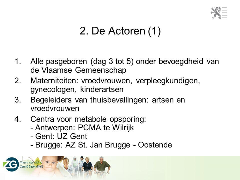 2. De Actoren (1) 1.Alle pasgeboren (dag 3 tot 5) onder bevoegdheid van de Vlaamse Gemeenschap 2.Materniteiten: vroedvrouwen, verpleegkundigen, gyneco