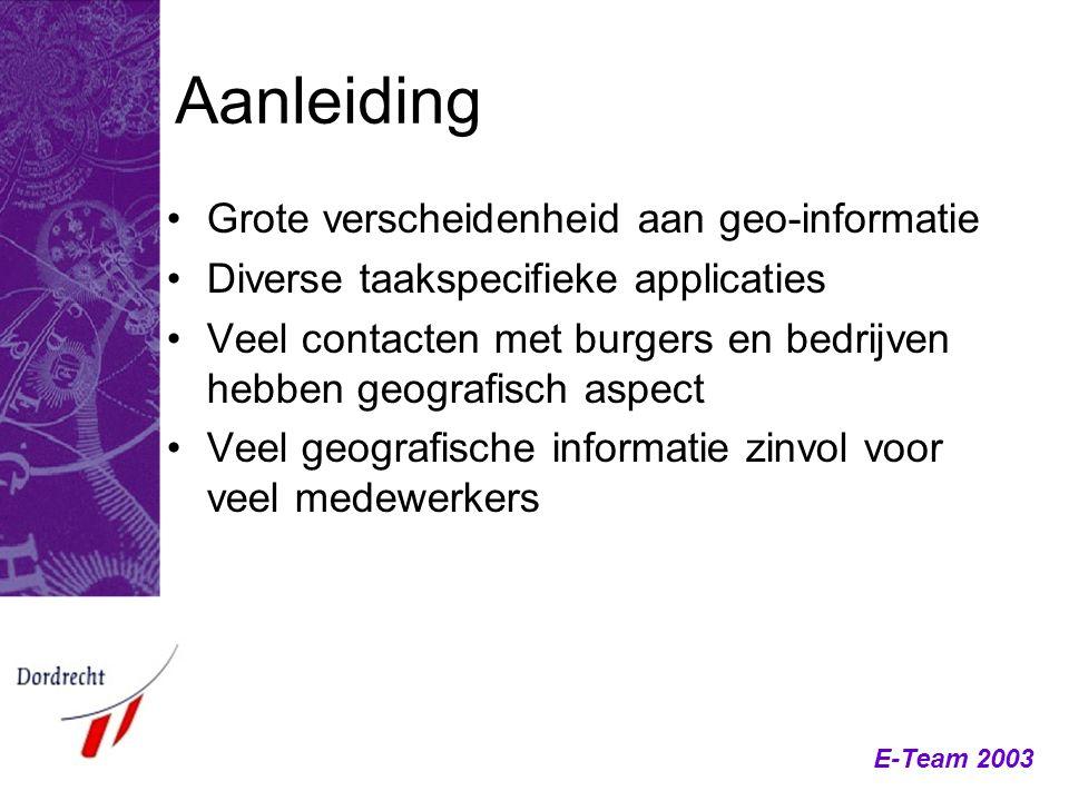 E-Team 2003 Aanleiding Grote verscheidenheid aan geo-informatie Diverse taakspecifieke applicaties Veel contacten met burgers en bedrijven hebben geog