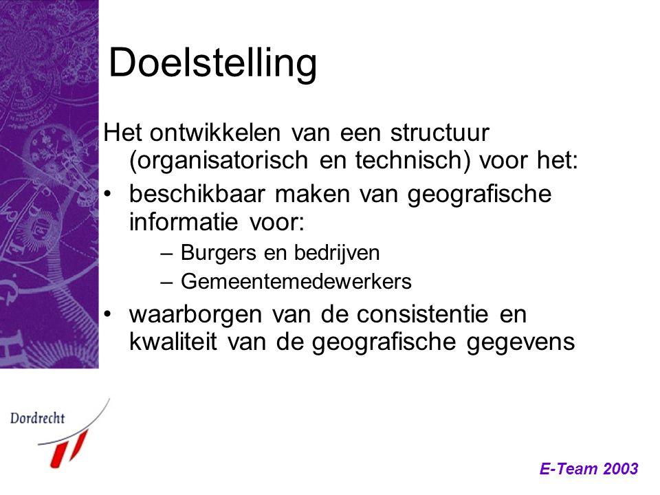 E-Team 2003 Doelstelling Het ontwikkelen van een structuur (organisatorisch en technisch) voor het: beschikbaar maken van geografische informatie voor