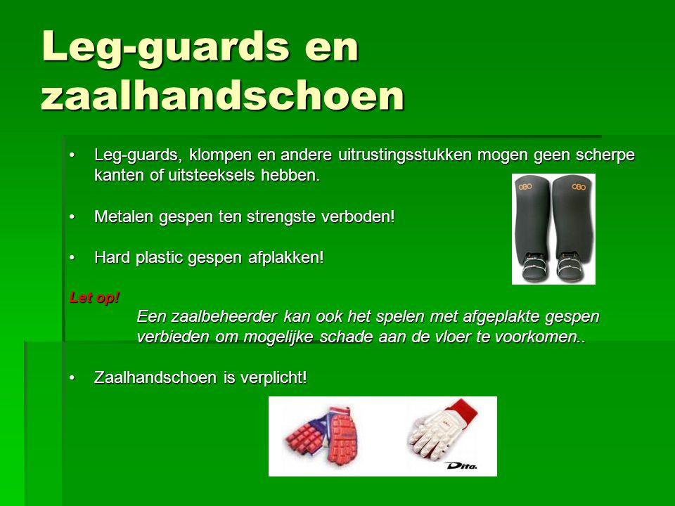Leg-guards en zaalhandschoen Leg-guards, klompen en andere uitrustingsstukken mogen geen scherpe kanten of uitsteeksels hebben.Leg-guards, klompen en