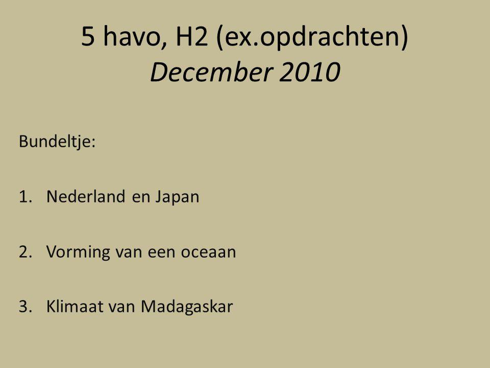 5 havo, H2 (ex.opdrachten) December 2010 Bundeltje: 1.Nederland en Japan 2.Vorming van een oceaan 3.Klimaat van Madagaskar
