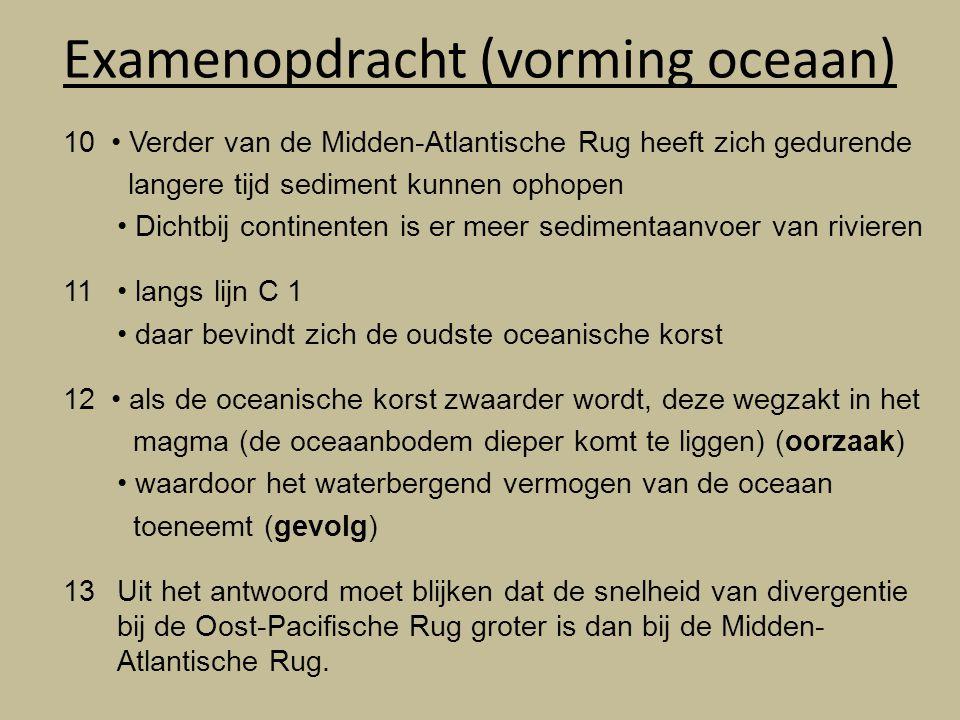 Examenopdracht (vorming oceaan) 10 Verder van de Midden-Atlantische Rug heeft zich gedurende langere tijd sediment kunnen ophopen Dichtbij continenten is er meer sedimentaanvoer van rivieren 11 langs lijn C 1 daar bevindt zich de oudste oceanische korst 12 als de oceanische korst zwaarder wordt, deze wegzakt in het magma (de oceaanbodem dieper komt te liggen) (oorzaak) waardoor het waterbergend vermogen van de oceaan toeneemt (gevolg) 13Uit het antwoord moet blijken dat de snelheid van divergentie bij de Oost-Pacifische Rug groter is dan bij de Midden- Atlantische Rug.