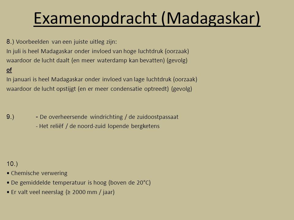 Examenopdracht (Madagaskar) 8.) Voorbeelden van een juiste uitleg zijn: In juli is heel Madagaskar onder invloed van hoge luchtdruk (oorzaak) waardoor de lucht daalt (en meer waterdamp kan bevatten) (gevolg) of In januari is heel Madagaskar onder invloed van lage luchtdruk (oorzaak) waardoor de lucht opstijgt (en er meer condensatie optreedt) (gevolg) 9.) - De overheersende windrichting / de zuidoostpassaat - Het reliëf / de noord-zuid lopende bergketens 10.) Chemische verwering De gemiddelde temperatuur is hoog (boven de 20°C) Er valt veel neerslag (≥ 2000 mm / jaar)