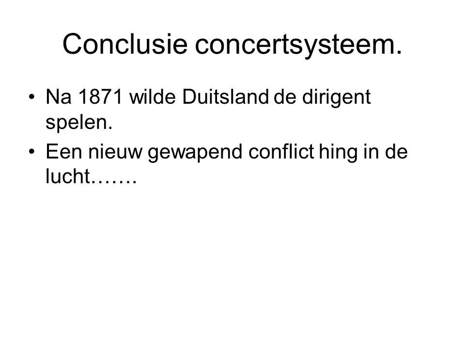 Conclusie concertsysteem. Na 1871 wilde Duitsland de dirigent spelen. Een nieuw gewapend conflict hing in de lucht…….