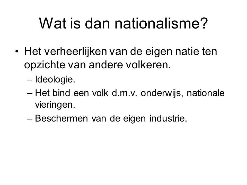 Wat is dan nationalisme? Het verheerlijken van de eigen natie ten opzichte van andere volkeren. –Ideologie. –Het bind een volk d.m.v. onderwijs, natio