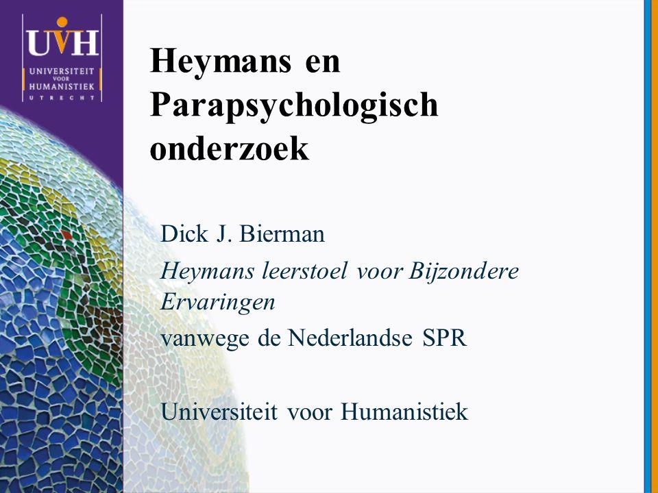 Heymans en Parapsychologisch onderzoek Dick J. Bierman Heymans leerstoel voor Bijzondere Ervaringen vanwege de Nederlandse SPR Universiteit voor Human