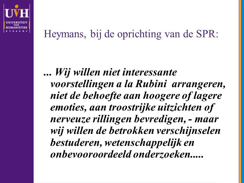 Heymans, bij de oprichting van de SPR:... Wij willen niet interessante voorstellingen a la Rubini arrangeren, niet de behoefte aan hoogere of lagere e