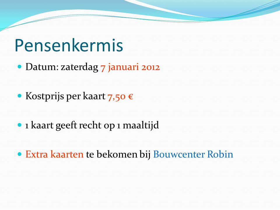Pensenkermis Datum: zaterdag 7 januari 2012 Kostprijs per kaart 7,50 € 1 kaart geeft recht op 1 maaltijd Extra kaarten te bekomen bij Bouwcenter Robin