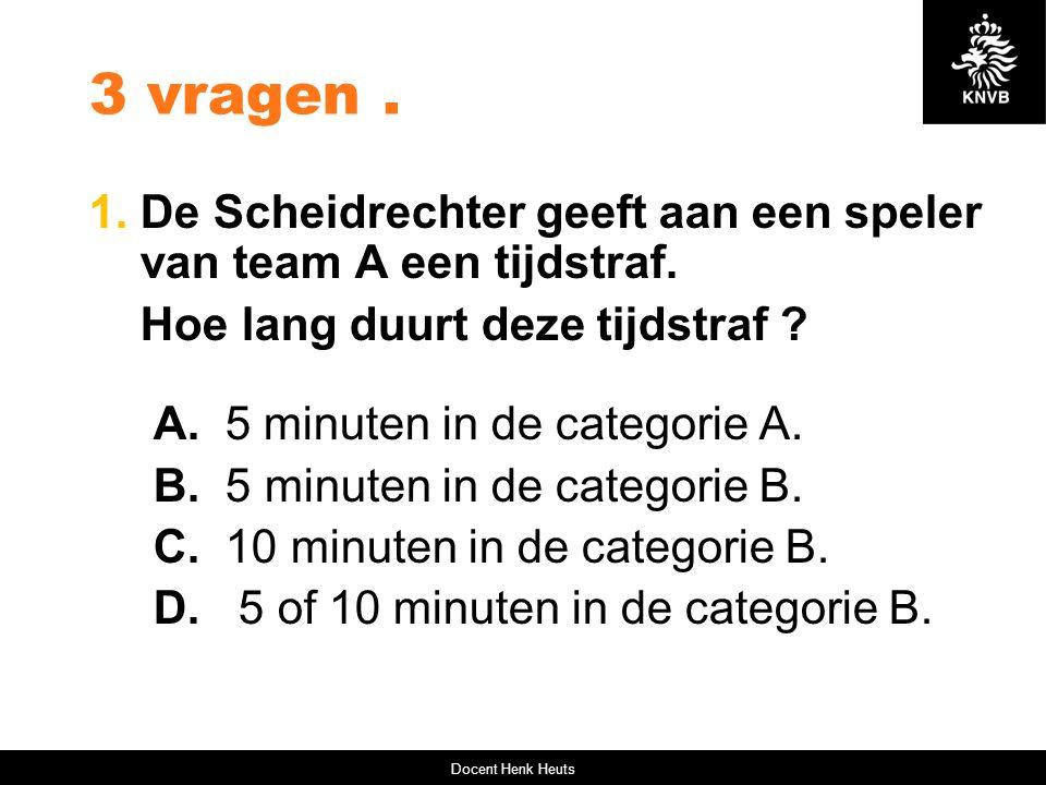 3 vragen. 1. De Scheidrechter geeft aan een speler van team A een tijdstraf. Hoe lang duurt deze tijdstraf ? A. 5 minuten in de categorie A. B. 5 minu