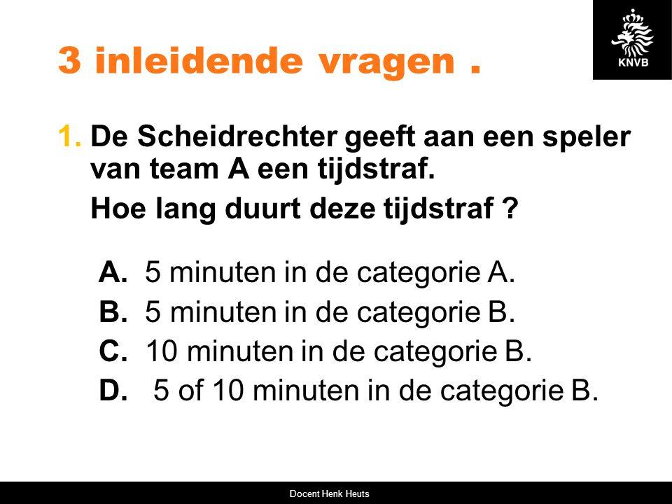 3 inleidende vragen. 1. De Scheidrechter geeft aan een speler van team A een tijdstraf. Hoe lang duurt deze tijdstraf ? A. 5 minuten in de categorie A