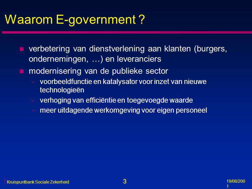 3 19/06/200 1 Kruispuntbank Sociale Zekerheid Waarom E-government ? n verbetering van dienstverlening aan klanten (burgers, ondernemingen, …) en lever
