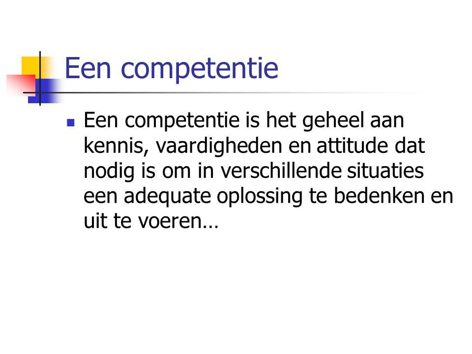 Een competentie Een competentie is het geheel aan kennis, vaardigheden en attitude dat nodig is om in verschillende situaties een adequate oplossing t