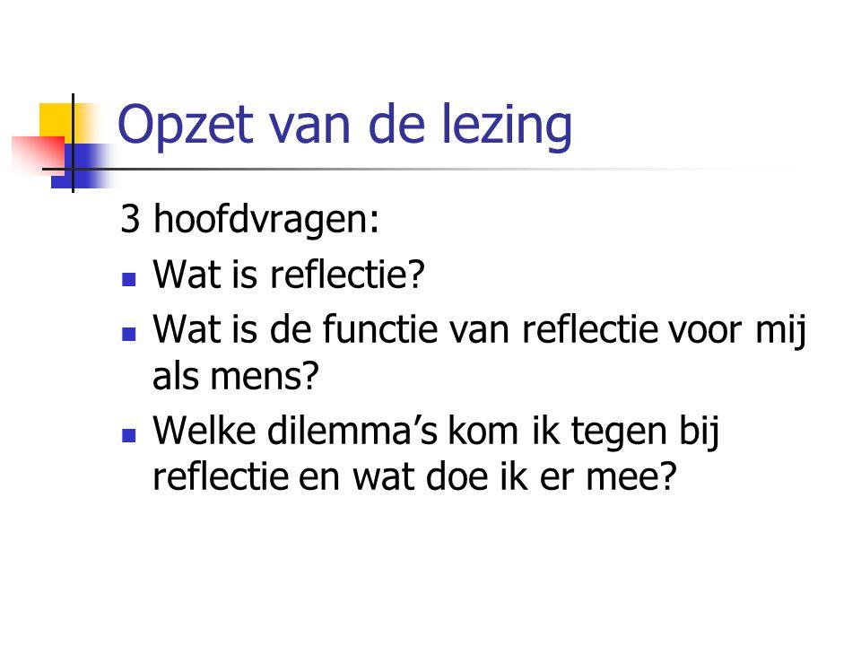 Opzet van de lezing 3 hoofdvragen: Wat is reflectie? Wat is de functie van reflectie voor mij als mens? Welke dilemma's kom ik tegen bij reflectie en