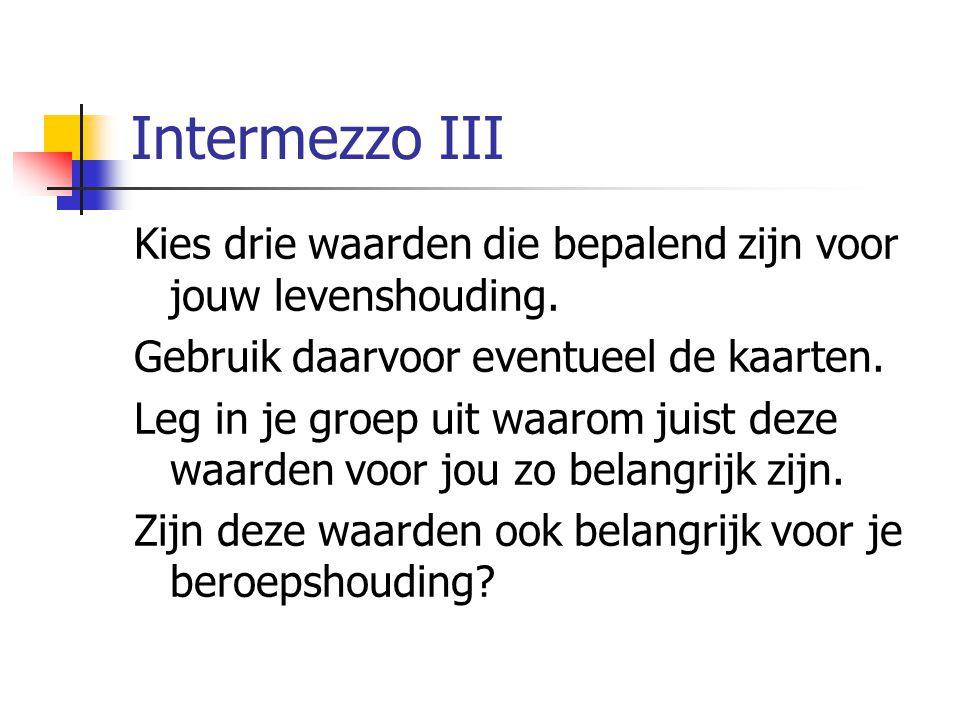 Intermezzo III Kies drie waarden die bepalend zijn voor jouw levenshouding. Gebruik daarvoor eventueel de kaarten. Leg in je groep uit waarom juist de
