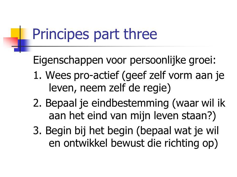 Principes part three Eigenschappen voor persoonlijke groei: 1. Wees pro-actief (geef zelf vorm aan je leven, neem zelf de regie) 2. Bepaal je eindbest
