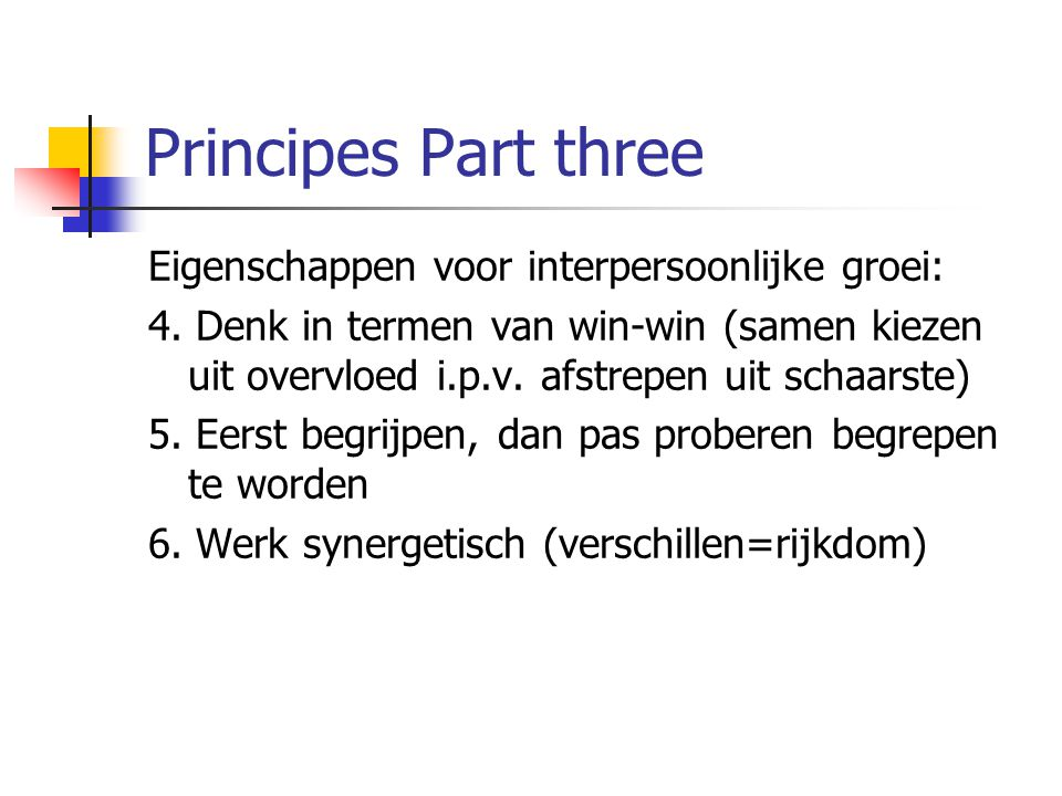 Principes Part three Eigenschappen voor interpersoonlijke groei: 4. Denk in termen van win-win (samen kiezen uit overvloed i.p.v. afstrepen uit schaar
