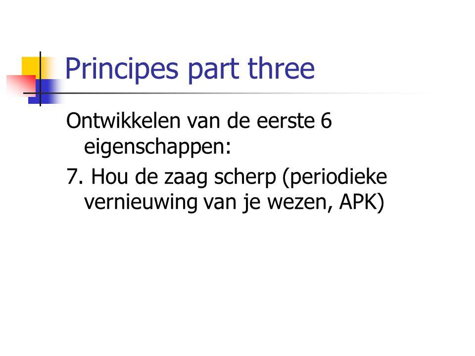 Principes part three Ontwikkelen van de eerste 6 eigenschappen: 7. Hou de zaag scherp (periodieke vernieuwing van je wezen, APK)