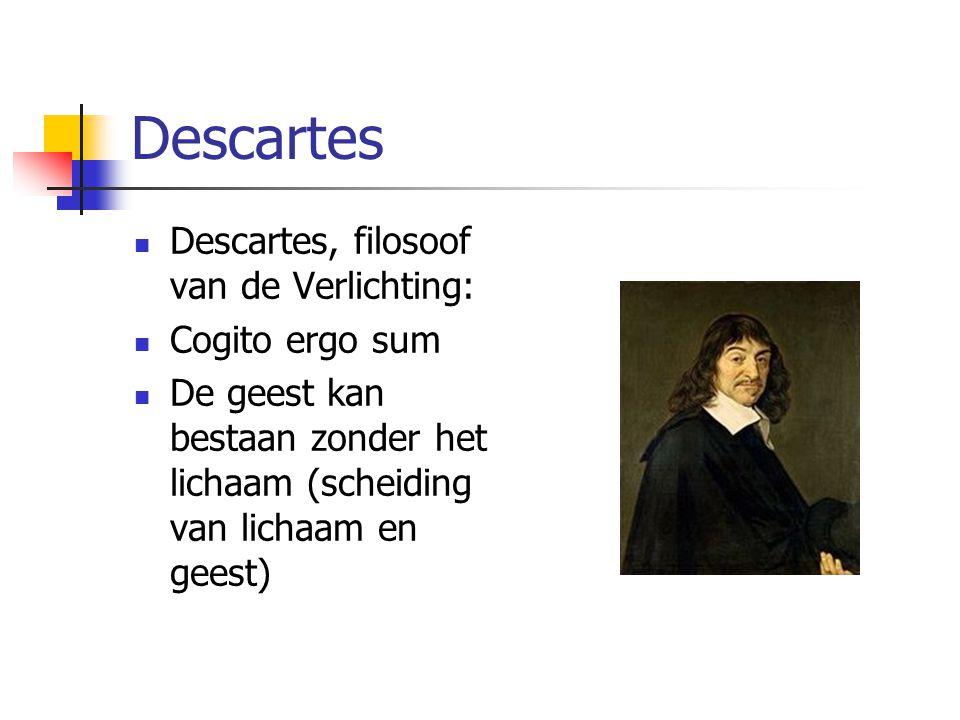 Descartes Descartes, filosoof van de Verlichting: Cogito ergo sum De geest kan bestaan zonder het lichaam (scheiding van lichaam en geest)
