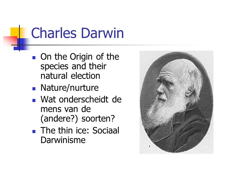 Charles Darwin On the Origin of the species and their natural election Nature/nurture Wat onderscheidt de mens van de (andere?) soorten? The thin ice: