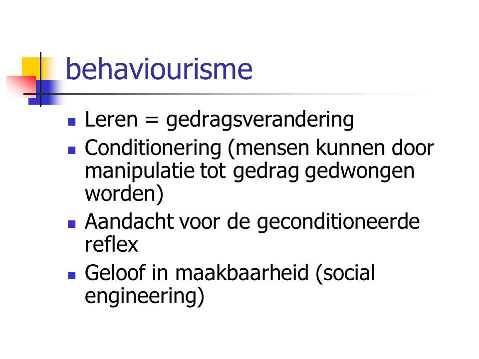 behaviourisme Leren = gedragsverandering Conditionering (mensen kunnen door manipulatie tot gedrag gedwongen worden) Aandacht voor de geconditioneerde