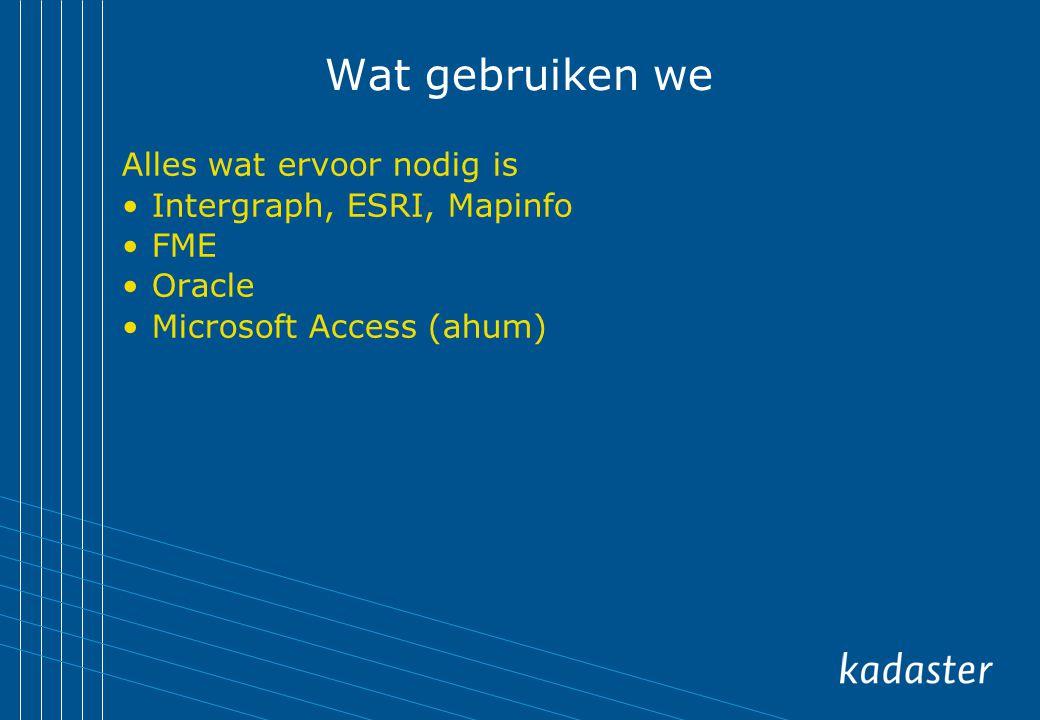 Wat gebruiken we Alles wat ervoor nodig is Intergraph, ESRI, Mapinfo FME Oracle Microsoft Access (ahum)