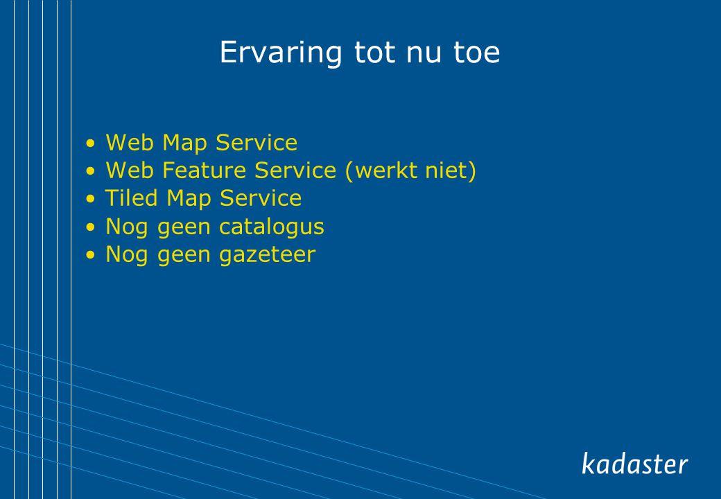 Ervaring tot nu toe Web Map Service Web Feature Service (werkt niet) Tiled Map Service Nog geen catalogus Nog geen gazeteer