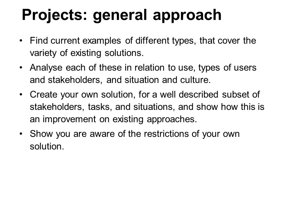 Projects: general approach analysis and design of representation(s) –context of application (goal, type of domain, stakeholders, roles, tasks, characteristic activities) –evaluation of existing solutions (notation, environment, medium, subdevices) –proposals for alternative & improved designs emphasis on: –usability for incidental and professional use –the role of text vs.