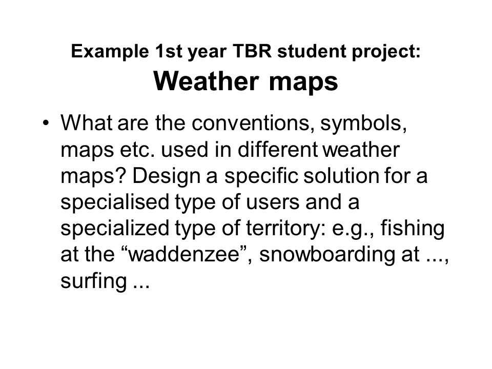Example 1st year TBR student project: Weather maps What are the conventions, symbols, maps etc.