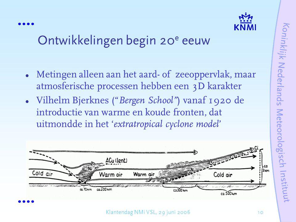 10Klantendag NMi VSL, 29 juni 2006 Ontwikkelingen begin 20 e eeuw Metingen alleen aan het aard- of zeeoppervlak, maar atmosferische processen hebben een 3D karakter Vilhelm Bjerknes ( Bergen School ) vanaf 1920 de introductie van warme en koude fronten, dat uitmondde in het ' extratropical cyclone model '