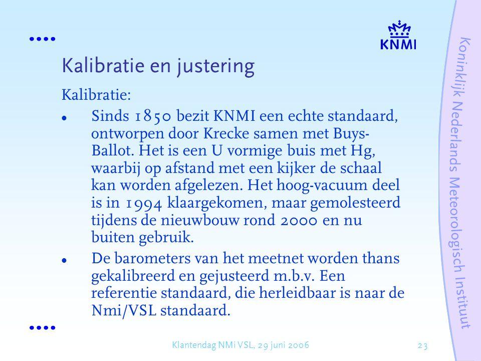23Klantendag NMi VSL, 29 juni 2006 Kalibratie en justering Kalibratie: Sinds 1850 bezit KNMI een echte standaard, ontworpen door Krecke samen met Buys- Ballot.