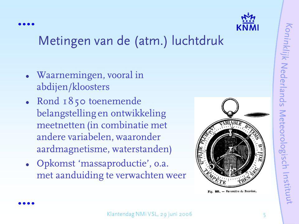 5Klantendag NMi VSL, 29 juni 2006 Metingen van de (atm.) luchtdruk Waarnemingen, vooral in abdijen/kloosters Rond 1850 toenemende belangstelling en ontwikkeling meetnetten (in combinatie met andere variabelen, waaronder aardmagnetisme, waterstanden) Opkomst 'massaproductie', o.a.
