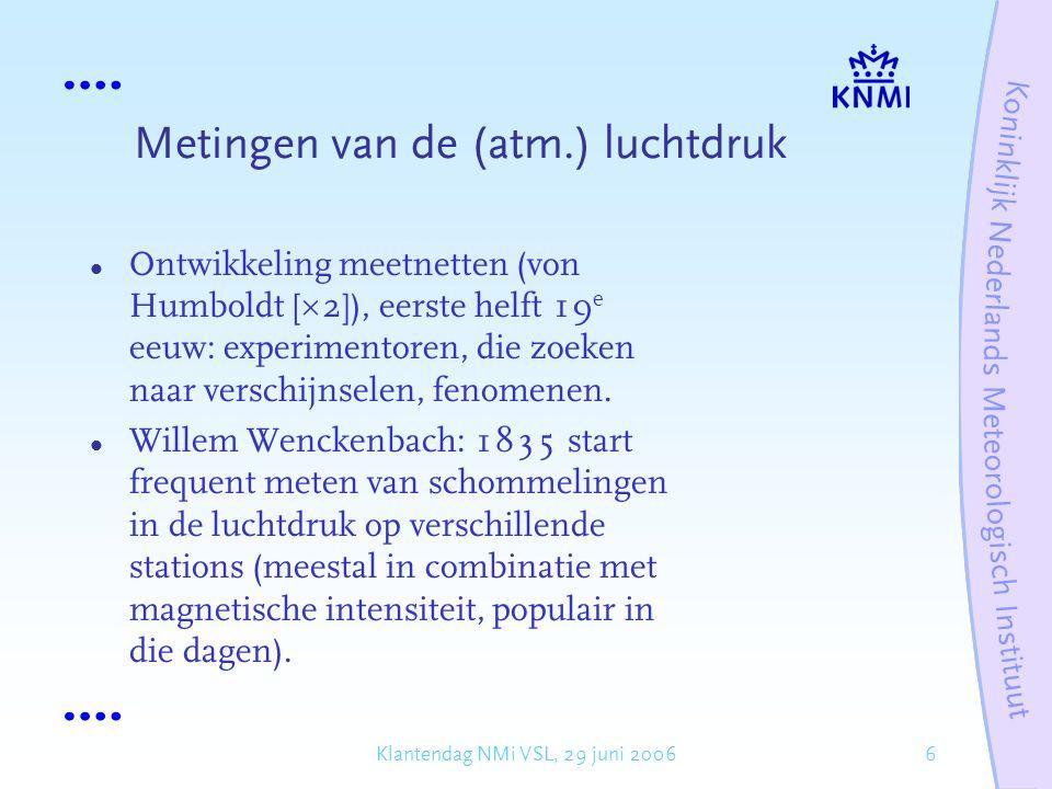 7Klantendag NMi VSL, 29 juni 2006 Metingen van de (atm.) luchtdruk Buys Ballot (1817-1890): voorvechter van empirische wetenschap, de ontwikkeling van de meteorologie en het verzorgen van waarnemingen – met name de internationale uitwisseling (telegrafie).
