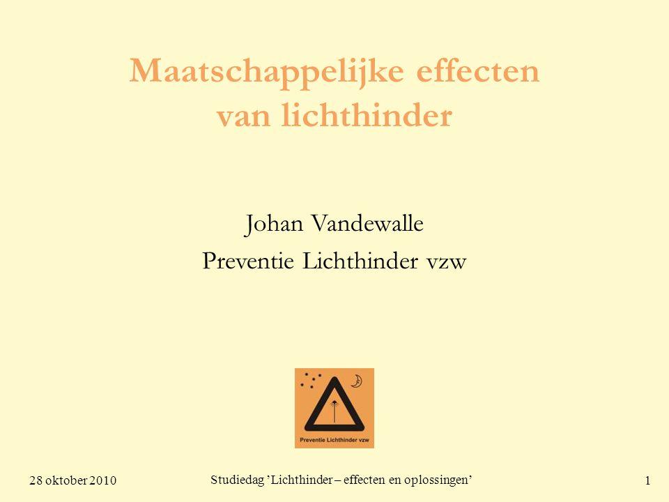 28 oktober 20101 Studiedag 'Lichthinder – effecten en oplossingen' Maatschappelijke effecten van lichthinder Johan Vandewalle Preventie Lichthinder vzw