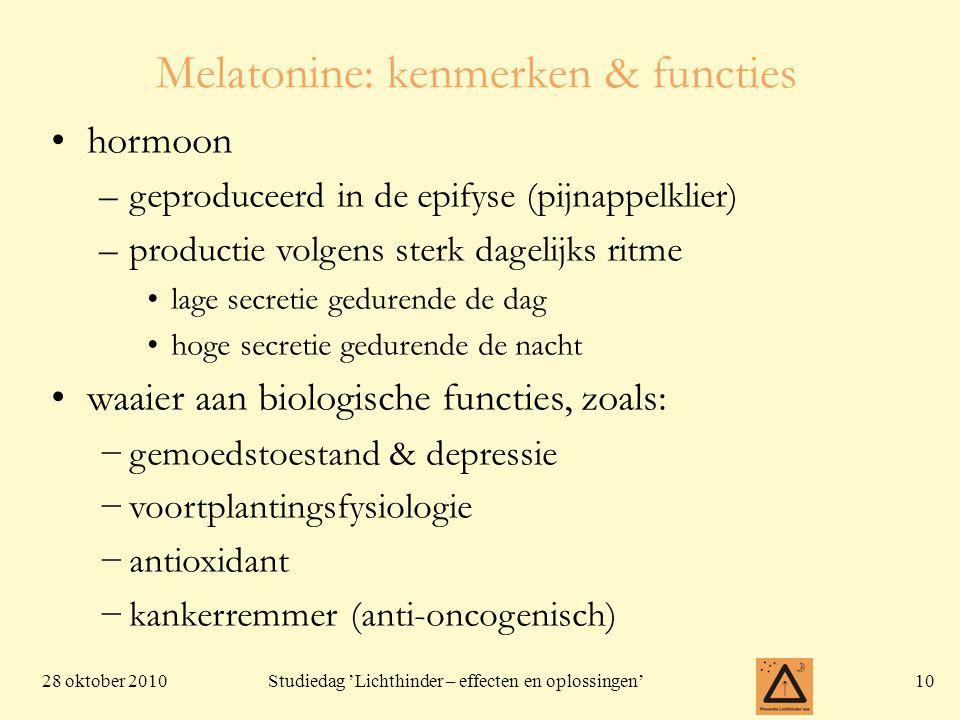 28 oktober 201010 Studiedag 'Lichthinder – effecten en oplossingen' Melatonine: kenmerken & functies hormoon –geproduceerd in de epifyse (pijnappelklier) –productie volgens sterk dagelijks ritme lage secretie gedurende de dag hoge secretie gedurende de nacht waaier aan biologische functies, zoals: −gemoedstoestand & depressie −voortplantingsfysiologie −antioxidant −kankerremmer (anti-oncogenisch)