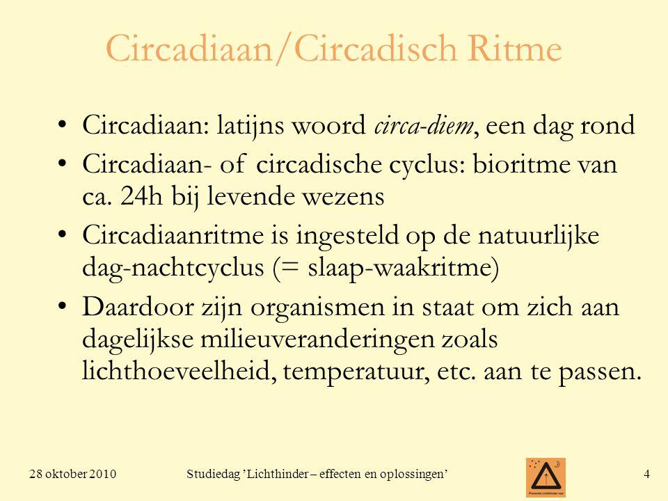 28 oktober 20104 Studiedag 'Lichthinder – effecten en oplossingen' Circadiaan/Circadisch Ritme Circadiaan: latijns woord circa-diem, een dag rond Circadiaan- of circadische cyclus: bioritme van ca.